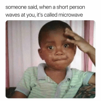 Waves, Girl Memes, and Microwave: someone said, when a short person  waves at you, it's called microwave i-