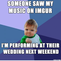 Meme life meets real life: SOMEONE SAW MY  MUSIC  ON IMGUR  I'M PERFORMING AT THEIR  WEDDING NEKT WEEKEND  made on imgur Meme life meets real life