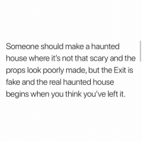 Fake, Lol, and Memes: Someone should make a haunted  house where it's not that scary and the  props look poorly made, but the Exit iS  fake and the real haunted house  begins when you think you've left it That would be scary lol!