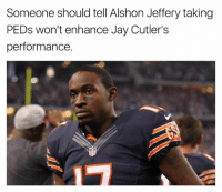 Jay, Nfl, and Alshon Jeffery: Someone should tell Alshon Jeffery taking  PEDs won't enhance Jay Cutler's  performance.