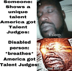 America, Reddit, and Shit: Someone:  Shows a  unique  talent  America got  Talent  Judges:  i sleep  Disabled  person:  *breathes*  America got  Talent Judges  real shit  X It's true?