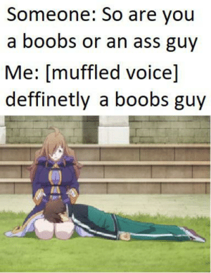 Anime, Ass, and Boobs: Someone: So are you  a boobs or an ass guy  Me: [muffled voice]  deffinetly a boobs guy Thick thighs save lives