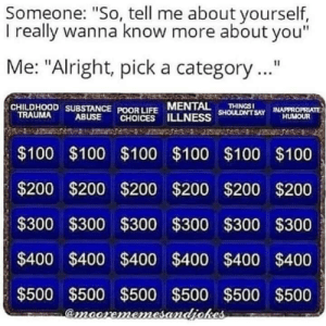 "Life, Money, and Wanna Know: Someone: ""So, tell me about yourself,  I really wanna know more about you""  Me: ""Alright, pick a category...""  CHILDHOOD SUBSTANCE POOR LIFE MENTAL SHOULDNTSAY INAPPROPRIATE  TRAUMA  THINGSI  CHOICES ILLNESS  ABUSE  $100 $100 $100 $100 $100 $100  $200 $200 $200 $200 $200 $200  $300 $300 $300 $300 $300 $300  $400 $400 $400 $400 $400 $400  $500 $500 $500 $500 $500 $500  emaorememesandiokes I think would actually stick around if they could win money off my oversharing"