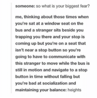 Bad, Lol, and Trapping: someone: so what is your biggest fear?  me, thinking about those times when  you're sat at a window seat on the  bus and a stranger sits beside you  trapping you there and your stop is  coming up but you're on a seat that  isn't near a stop button so you're  going to have to communicate with  this stranger to move while the bus is  still in motion and navigate to a stop  button in time without falling but  you're bad at socialization and  maintaining your balance: heights what's the best way to remember quotes from like an extract or a book i need some tips lol