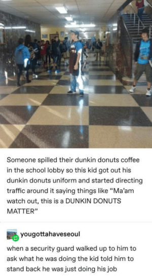 "Absolute madlad: Someone spilled their dunkin donuts coffee  in the school lobby so this kid got out his  dunkin donuts uniform and started directing  traffic around it saying things like ""Ma'am  watch out, this is a DUNKIN DONUTS  MATTER""  yougottahaveseoul  when a security guard walked up to him to  ask what he was doing the kid told him to  stand back he was just doing his job Absolute madlad"