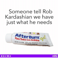 Someone is hella ardido. 🔥: Someone tell Rob  Kardashian we have  just what he needs  o for  AfterBurn  Para Todos Los Ardidos  Net Wt. 2 oz. (57g)  Tender Corp, 106 Burndy Rd, Littleton NH 03561  www.AfterBurnRelief.com  NOC  mitú Someone is hella ardido. 🔥