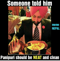 Literally so NEAT. 😁😁: Someone told him  meme  NEPAL  Panipuri should be NEAT and clean Literally so NEAT. 😁😁