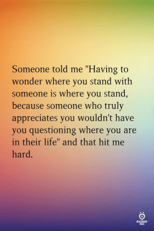 """Questioning: Someone told me """"Having to  wonder where you stand with  someone is where you stand  because someone who truly  appreciates you wouldn't have  you questioning where you are  in their life"""" and that hit me  hard  aLis"""
