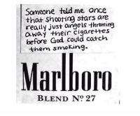 shooting stars: Someone told me once  that shooting stars are  really just angels throring  Oway their cigarettes  before God could catch  them snoing.  Marlborn  BLEND No 27