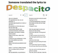 All Star, Head, and Spanish: Someone translated the lyrics to  Despacito  Spanish-  4)|-| English.  Someone once told me that the world  is going to roll me  l is not the sharpest tool in the shed  She looked a bit silly with her finger  and thumb  L-shaped in front  Ven en mi dirección  Tan agradecido por eso, es una  bendición, si  Convierta cada situación en el cielo, sí  (Oh eres...)  Mi amanecer en el día más oscuro  Me hizo sentir algo  Hazme querer saborear cada  momento lentamente, lentamente  Me ajustas, amor hecho a medida,  cómo lo pones  Tengo la única clave, saber cómo  Well, the years begin to come and  they do not stop coming  Fed to the rules and I hit the ground  It made no sense not to live for fun  Your brain gets smart but your head  La forma en que mordisquear mi oído, moves  las únicas palabras que quiero  Lots to do, lots to see  So what's wrong with taking the back  streets?  You'll never know if you're not going  You will never shine if you do not shine  Bebe lo lento para que podamos durar  [Verso 1: Luis Fonsi y Daddy Yankee]  Oh, tů, tú eres el imán y yo soy el  Hey now, you're an all-star, get your  game on, go play  Hey now, you're a rock star, make the  Me voy acercando y voy armando el Wow