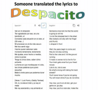 metallic: Someone translated the lyrics to  Despacito  Spanish-  English-  Ven en mi dirección  Tan agradecido por eso, es una  bendición, si  Convierta cada situación en el cielo, sí  (Oh eres..)  Mi amanecer en el día más oscuro  Me hizo sentir algo  Hazme querer saborear cada  Someone once told me that the world  is going to roll me  I is not the sharpest tool in the shed  She looked a bit silly with her finger  and thumb  L-shaped in front  Me ajustas, amor hecho a medida,  cómo lo pones  Tengo la única clave, saber cómo  activarla  La forma en que mordisquear mi oído,  las únicas palabras que quiero  escuchar  Bebe lo lento para que podamos durar  mucho  Well, the years begin to come and  they do not stop coming  Fed to the rules and I hit the ground  running  It made no sense not to live for fun  Your brain gets smart but your head  moves  Lots to do, lots to see  So what's wrong with taking the back  streets?  You'll never know if you're not going  You will never shine if you do not shine  [Verso 1: Luis Fonsi y Daddy Yankee]  Oh, tů, tú eres el imán y yo soy el  metal  Me voy acercando y voy armando el  Hey now, you're an all-star, get your  game on, go play  Hey now, you're a rock star, make the