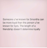 Memes, 🤖, and Determinism: Someone u've known for 5months can  be more loyal than the person u've  known for 5yrs. The length of a  friendship doesn't determine loyalty 💯. • truestory zerofucksgiven lovefacts sorrynotsorry idk fucklove behappy lol lmao queen