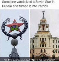 "Russia, Star, and Communism: Someone vandalized a Soviet Star in  Russia and turned it into Patrick  ""Is this communism?"" ""No! This is Patrick"" Unexpected Patrick"