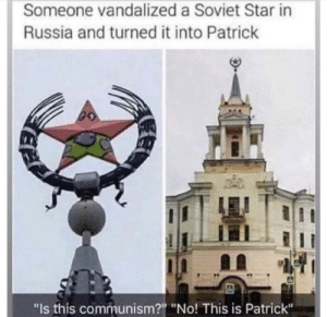 "Russia, Star, and Communism: Someone vandalized a Soviet Star in  Russia and turned it into Patrick  ""Is this communism?"" ""No! This is Patrick"" This is PATRICK BLYAT"