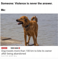 Anaconda, Memes, and Never: Someone: Violence is never the answer.  Me:  INCIDENTS  THEREISNEWS  Dog travels more than 100 km to bite its owner  after being abandoned  D junio 17,2018 Fabiola dog THE BESTEST OF BOIS!!!