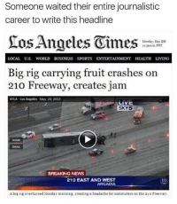 Memes, News, and Sports: Someone waited their entire journalistic  career to write this headline  Monday, May 20  LOCAL Uus. WORLD BUSINESS SPORTS ENTERTAINMENT HEALTH LIVING  Big rig carrying fruit crashes on  210 Freeway, creates jam  KTLA Los Angeles May 20, 2013  LIVE  SKY5  BREAKING NEWS  210 EAST AND WEST  to  ARCADIA  Abig rig overturned Monday morning, creating a headache for commuters on the 210 Freeway.
