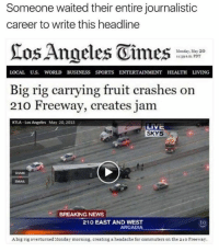 Instagram, News, and Puns: Someone waited their entire journalistic  career to write this headline  Monday, May 20  11239 PDT  LOCAL U.S WORLD BUSINESS SPORTS ENTERTAINMENT HEALTH LIVING  Big rig carrying fruit crashes on  210 Freeway, creates jam  KTLA Los Angeles May 20, 2013  LIVE  SKY5  BREAKING NEWS  210 EAST AND WEST  to  ARCADIA  Abig rig overturned Monday morning, creating a headache for commuters on the 21o Freeway. Instagram: @punsonly Twitter: @puns_only