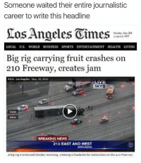 News, Sports, and Breaking News: Someone waited their entire journalistic  career to write this headline  Angeles Vimes  Monday, May 20  39 am PDT  LOCAL U.S. WORLD BUSINESS SPORTS ENTERTAINMENT HEALTH LIVING  Big rig carrying fruit crashes on  210 Freeway, creates jam  KTLA Los Angeles May 20, 2013  LIVE  SKY5  EMAIL  BREAKING NEWS  210 EAST AND WEST  ARCADIA  Abig rig overturned Monday morning, creating a headache for commuters on the 21o Freeway. https://t.co/njo6HOgdI2