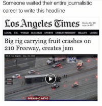 Funny, News, and Sports: Someone waited their entire journalistic  career to write this headline  Monday, tay 20  1139 am.PDT  LOCAL U.S. WORLD BUSINESS SPORTS ENTERTAINMENT HEALTH LIVING  Big rig carrying fruit crashes on  210 Freeway, creates jam  KTLA-Los Angeles May 20, 2013  SKY5  SHARE  EMAIL  BREAKING NEWS old but gold