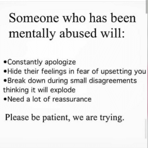 be patient: Someone who has been  mentally abused will  Constantly apologize  Hide their feelings in fear of upsetting you  Break down during small disagreements  thinking it will explode  Need a lot of reassurance  Please be patient, we are trying.