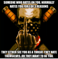 America, Love, and Memes: SOMEONE WHO HATESON YOU, NORMALLY  HATES YOU FOR1 0F3 REASONS  THEY EITHER SEE YOU AS A THREAT THEY HATE  THEMSELVES.,ORTHEY,WANT IO BE YOU. I got so many haters , I don't mention this little Punic fuckers because they underestimate me and the worst mistake they continue to make is mention my name or give me free advertising. I LOVE ALL MY HATERS , EVERY SINGLE ONE OF THEM!!! TAXATION IS THEFT!!! UncleSamsMisguidedChildren AMERICA hillaryforprison Mattis2016 USMC SemperFi USMCLIFE IGTactical MARINES Veteran USA Grunts INFIDEL OUTLAW USMCVETERAN Tactical SemperFidelis Liberty Freedom NRA Revolution DontTreadOnMe MolonLabe 2A USMarines 3Percenter 03Life 0311 SecondAmendment Extortion17