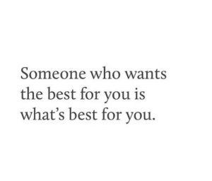 Who Wants: Someone who wants  the best for you is  what's best for you.
