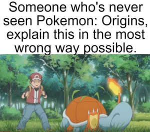 Please do.: Someone who's never  seen Pokemon: Origins,  explain this in the most  wrong way possible. Please do.
