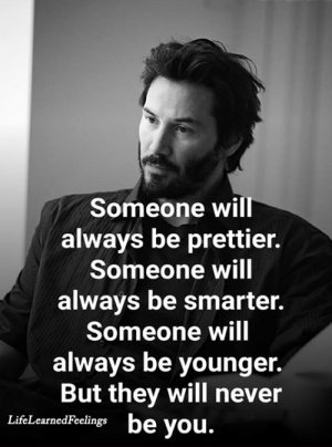 Memes, Never, and 🤖: Someone will  always be prettier.  Someone will  always be smarter.  Someone will  always be younger.  But they will never  be you.  LifeLearnedFeelings <3