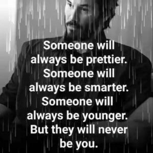 Smarter: Someone will  always be prettier.  Someone will  always be smarter.  Someone will  always be younger.  But they will never  be you.