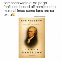 i can't believe they made alexander hamilton from hamilton into a real thing. hamilton fans are extra 😫💯 (it's a joke): Someone wrote a 738 page  fanfiction based off hamilton the  musical Imao some fans are so  extra  donut callmeson  R ON CHER NO W  ALEXANDER  H A MILT ON i can't believe they made alexander hamilton from hamilton into a real thing. hamilton fans are extra 😫💯 (it's a joke)