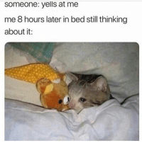 Memes, 🤖, and Still: someone: yells at me  me 8 hours later in bed still thinking  about it: 😰
