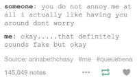 Fake, Okay, and Humans of Tumblr: someone you do not annoy me at  all i actually like having you  around dont worry  that definitel  sounds fake but okay  Source: annabethchasy #me #queuetiena  145,049 notes