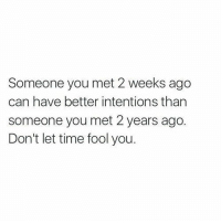 Time, Girl Memes, and Can: Someone you met 2 weeks ago  can have better intentions than  someone you met 2 years ago.  Don't let time fool you. https://t.co/XOmU3DYEX8