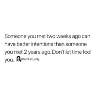 Funny, Memes, and Time: Someone you met two weeks ago can  have better intentions than someonee  you met 2 years ago. Don't let time fool  you.  @sarcasm_only SarcasmOnly