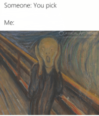 Memes, Classical Art, and Classical: Someone: You pick  Me:  CLASSICAL/ART MEMES  oek.com/classicalartmenjes