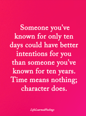 Memes, Time, and 🤖: Someone you've  known for only ten  days could have better  intentions for you  than someone you've  known for ten years.  Time means nothing;  character does.  LifeLearnedFeelings <3