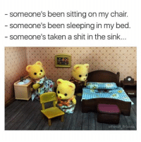 Memes, Shit, and Taken: someone's been sitting on my chair.  someone's been sleeping in my bed  someone's taken a shit in the sink. in the next scene they all looked at the camera before the feed cut off. there was static. [continue in comments?] - Max textpost textposts