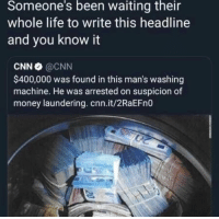 cnn.com, Life, and Money: Someone's  been  waiting  their  whole life to write this headline  and you know it  CNN @CNN  $400,000 was found in this man's washing  machine. He was arrested on suspicion of  money laundering. cnn.it/2RaEFn0 F