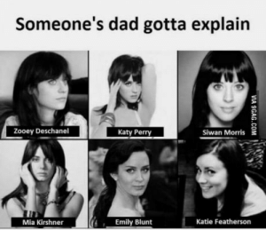 Seriously though: Someone's dad gotta explain  Zooey Deschanel  Katy Perry  Siwan Morris  Mia Kirshner  Emily Blunt  Katie Featherson Seriously though