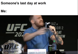 Conor McGregor, Ufc, and Work: Someone's last day at work  Me:  IAZE  GOR 2  SAT  EW  UFC  202  UFC  CONOR MCGREGOR Saying goodbye to coworkers