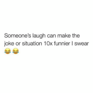 Memes, 🤖, and Can: Someone's laugh can make the  joke or situation 10x funnier l swear
