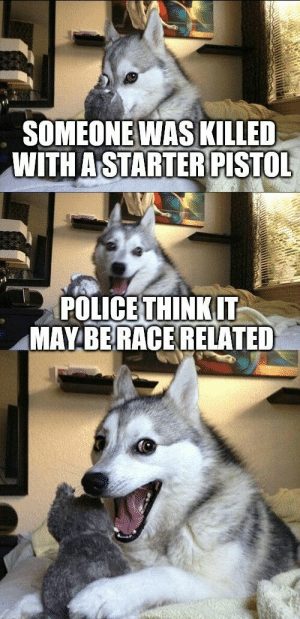 omg-humor:On your mark, get set… OH: SOMEONEWAS KILLED  WITH A STARTER PISTOL  POLICE THINKIT  MAYBERACE RELATED omg-humor:On your mark, get set… OH