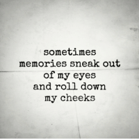Down, Memories, and Eyes: somet1meS  memories sneak out  of my eyes  and roll down  my cheeks