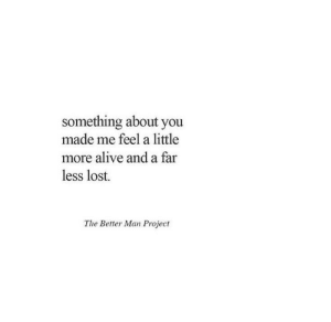 Alive, Lost, and Project: something about you  made me feel a little  more alive and a far  less lost.  The Better Man Project