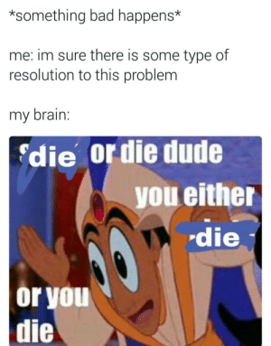 Either Die: *something bad happens*  me: im sure there is some type of  resolution to this problem  my brain.  die or die dude  you either  die  or you  die