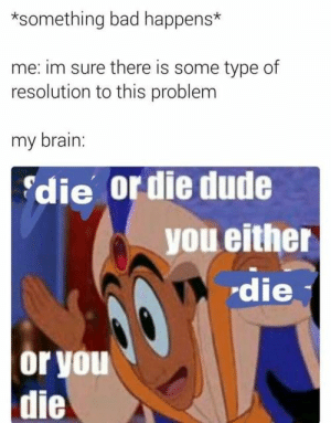 Crippling Depression: *something bad happens*  me: im sure there is some type of  resolution to this problem  my brain:  die or die dude  you either  die  or you  die Crippling Depression