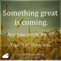 Something great  is coming  Are you ready for it?  Type Yes' if you are.  DAILY INSPIRATIONAL QUOTES  FACE Book.coM/D.I.QUOTES ✉ Get daily positive quotes in email ➡ www.diq.email ⬅