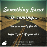 """➡ Get daily positive quotes in email ✉ www.diq.email ⬅: Something Great  LA Coming  are you ready lor it?  type """"yes"""" if you are.  DAILY INSPIRATIONAL QUOTES  FACEBOOK.coM/D.I QUOTES ➡ Get daily positive quotes in email ✉ www.diq.email ⬅"""