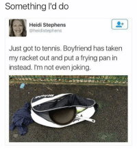 """Memes, Taken, and Tennis: Something I'd do  Heidi Stephens  @heidistephens  Just got to tennis. Boyfriend has taken  my racket out and put a frying pan in  instead. I'm not even joking. His way of saying: """"Get back in the kitchen, woman!"""""""