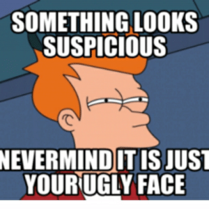 Suspicious Face Meme | Funny Memes: SOMETHING LOOKS  SUSPICIOUS  NEVERMIND IT IS JUST  YOUR UGLY FACE Suspicious Face Meme | Funny Memes